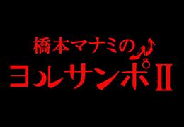 BSフジ 【橋本マナミのヨルサンポⅡ】